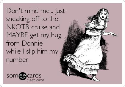 Dont mind me... just sneaking off to the NKOTB cruise and MAYBE get my hug from Donnie while I slip him my number.
