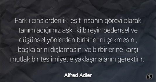 Özlü Sözler | Alfred Adler Sözleri | Farklı cinslerden iki eşit insanın görevi olarak tanımladığımız aşk, iki bireyin bedensel ve düşünsel yönlerden birbirlerini çekmesini, başkalarını dışlamasını ve birbirlerine karşı mutlak bir teslimiyetle yaklaşmalarını gerektirir.