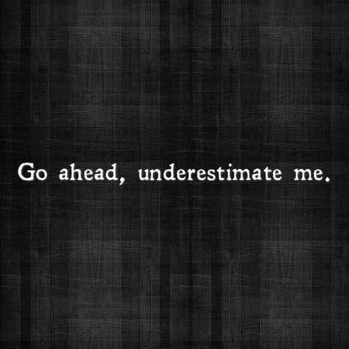 Go ahead, underestimate me.  I don't mind, it will just become major shock to you when you realize what I am actually capable of.