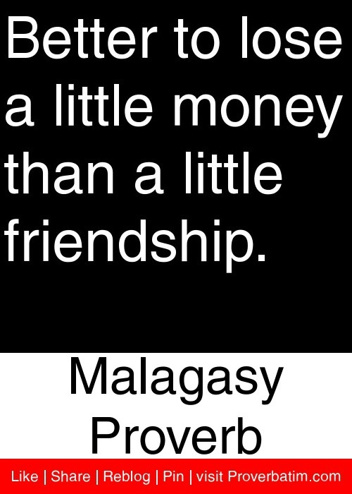 Elegant Better To Lose A Little Money Than A Little Friendship.   Malagasy Proverb  #proverbs