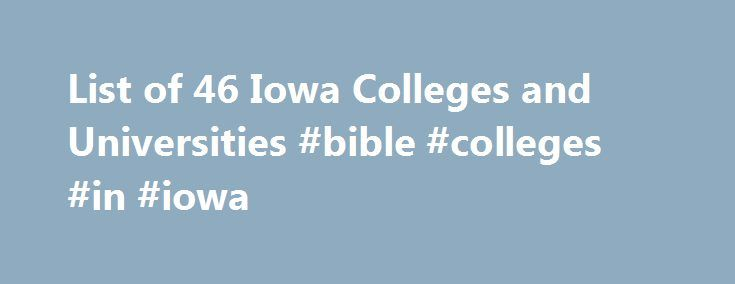 List of 46 Iowa Colleges and Universities #bible #colleges #in #iowa http://mobile.nef2.com/list-of-46-iowa-colleges-and-universities-bible-colleges-in-iowa/  # Iowa Colleges and Universities Henry Bertha Mouw Scholarship Scholarship for undergraduate students attending Northwestern College. Applicants must have a strong academic record, participate in co-curricular programs and demonstrate a strong commitment to Jesus Christ. Preference is given to students from Washington State. Number of…
