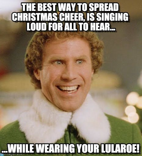 Buddy The Elf : Lula-buddy, The Best Way To Spread Christmas Cheer, Is Singing Loud For All To Hear..., ...while Wearing Your Lularoe! - by Anonymous