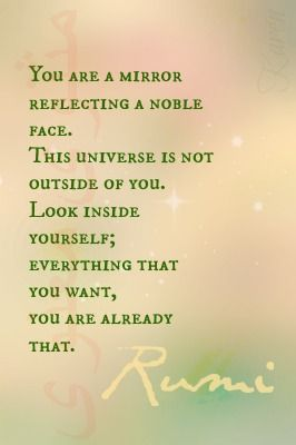 """You are a mirror reflecting a noble face.  This universe is not outside of you. Look inside yourself; everything that you want, you ARE already that."" ~ Rumi"