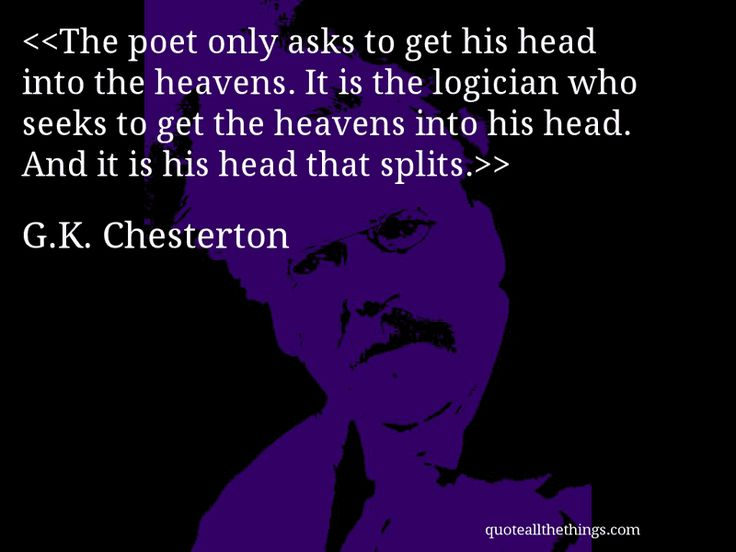 The poet only asks to get his head into the heavens. It is the logician who seeks to get the heavens into his head. And it is his head that splits.-- G.K. Chesterton