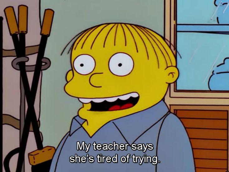 Ralph Wiggum • My teacher says she's tired of trying.