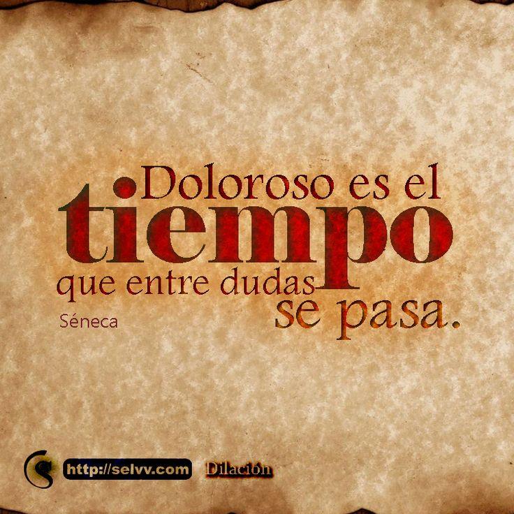 Doloroso es el tiempo que entre dudas se pasa. Séneca http://selvv.com/dilacion/