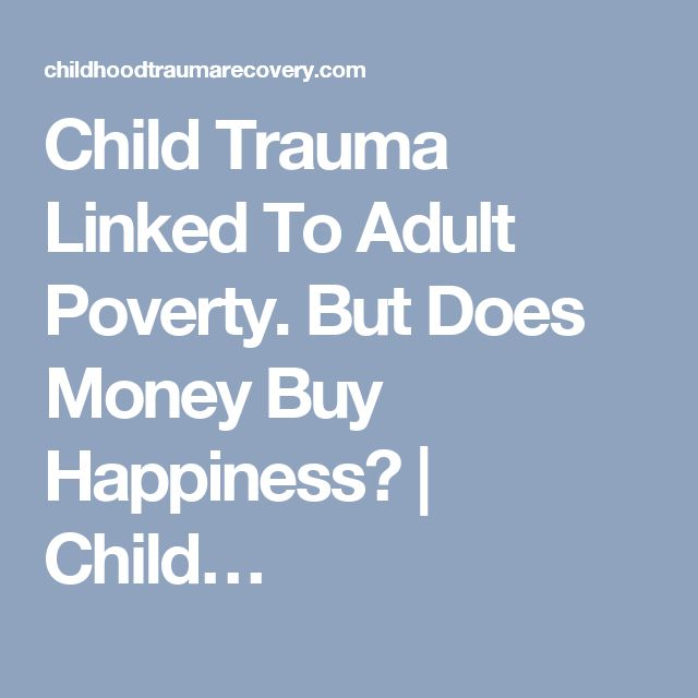 Child Trauma Linked To Adult Poverty. But Does Money Buy Happiness? | Child…
