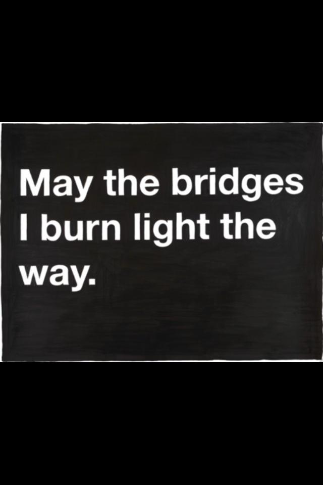 unfortunately, some bridges are better burned.