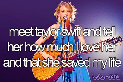 Before I die I think Taylor swift should know that she saved my life. She was always a huge inspiration to me, and then I had a bad part of my life come and pass, and thanks to her music I got through it. Long live, Taylor