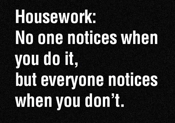 Housework: No one notices when you do it, but everyone notices when you don't.