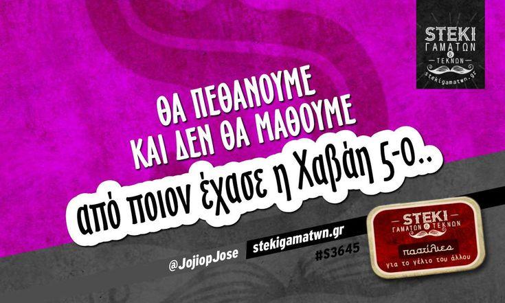 Θα πεθάνουμε και δεν θα μάθουμε @JojiopJose - http://stekigamatwn.gr/s3645/