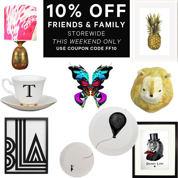 31 May 2014.  Psst. It's Friends & Family Weekend - 10% off storewide this weekend only with the coupon code FF10.   Share the code with friends and family and anyone with as great taste as you!  Shop online. Link in Profile. x  Ends Sunday June 1 2359 AEST.