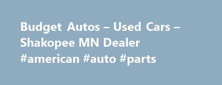 Budget Autos – Used Cars – Shakopee MN Dealer #american #auto #parts http://auto.remmont.com/budget-autos-used-cars-shakopee-mn-dealer-american-auto-parts/  #budget auto # Budget Autos – Used Cars, Used Pickup Trucks Shakopee, MN Budget Autos 1107 1st Ave E Shakopee MN 55379 952-403-9999 Shakopee Used Cars, Used Pickup Trucks | Burnsville MN Used Cars, Used Pickup Trucks | Carver Used Cars, Used Pickup Trucks Welcome To Budget Autos Shakopee Area Used Cars, Used Pickup Trucks [...]Read…