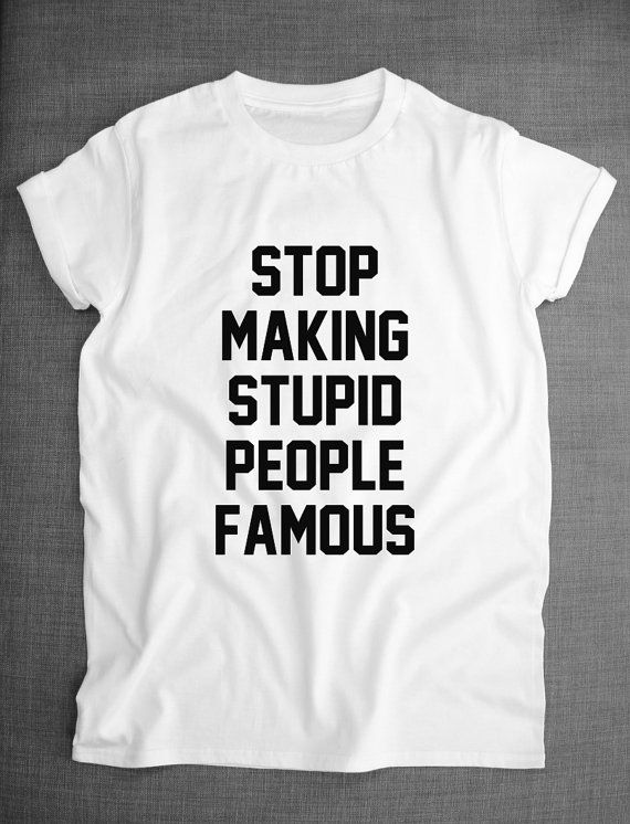 Hey, I found this really awesome Etsy listing at https://www.etsy.com/listing/209091820/stop-making-stupid-people-famous-t-shirt