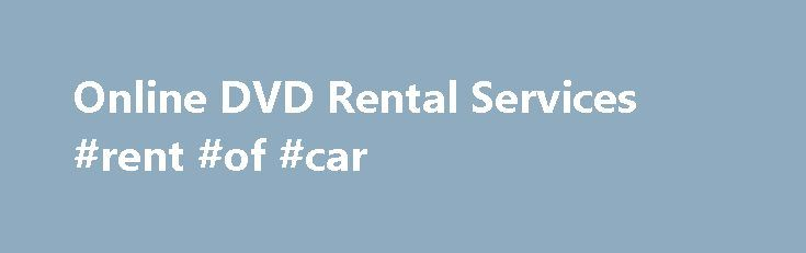 Online DVD Rental Services #rent #of #car http://renta.remmont.com/online-dvd-rental-services-rent-of-car/  #online movie rental # Why Online DVD Rentals? Online DVD movie rentals provide us with easy access to the movies we love most. Action films put us on the edge of our seats, comedies make us laugh with red faces, and thrillers terrify us and then make us laugh at ourselves for covering our eyes. No matter what your favorite movie genre is, if you love to rent movies frequently, then…