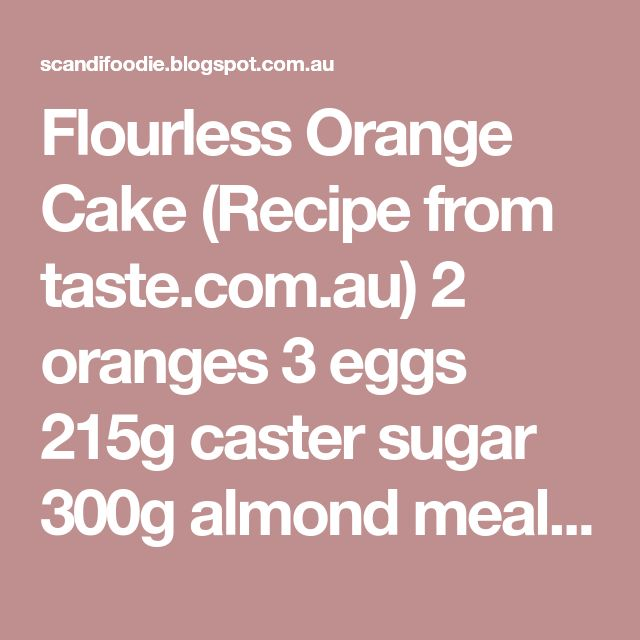 Flourless Orange Cake (Recipe from taste.com.au) 2 oranges 3 eggs 215g caster sugar 300g almond meal 1 tsp baking powder Wash the oranges, place them in a large saucepan and cover with water. Bring to boil and simmer for 15 minutes. Drain, then return to pan, cover with water and bring to boil. Let simmer another 15 minutes. Drain and coarse chop the orange discarding any seeds. Place the oranges in the bowl of a food processor and process until smooth. Whisk the eggs and the sugar until ...