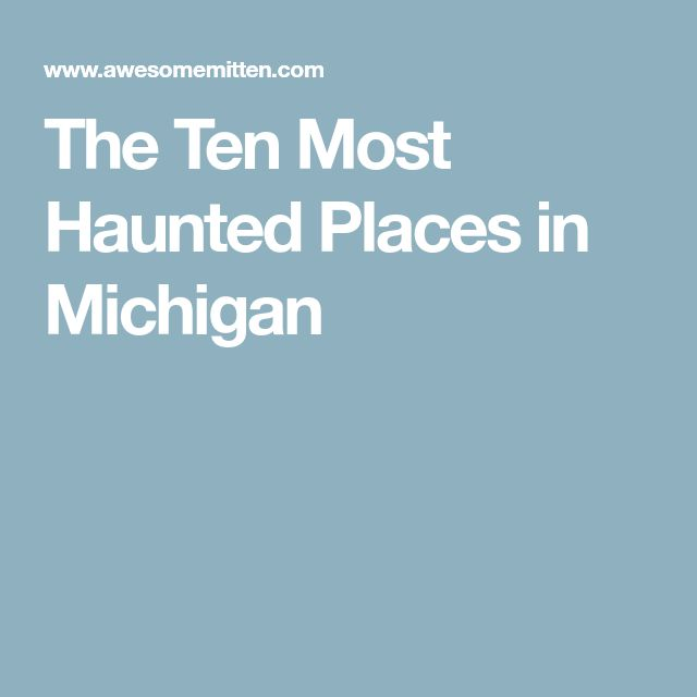The Ten Most Haunted Places in Michigan