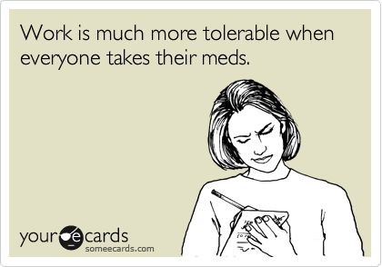 Work is much more tolerable when everyone takes their meds.