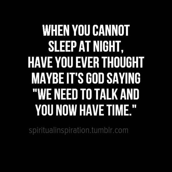 "When you cannot sleep at night, have you ever thought maybe it's God saying, ""We need to talk and you now have time""."