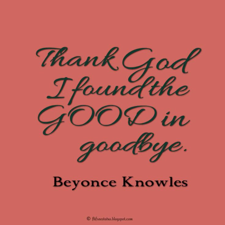Thank God I found the GOOD in goodbye. - Beyonce Knowles Quotes About Moving On And Letting Go Of Relationship And Love relationship love breakup instagram pinterest facebook twitter