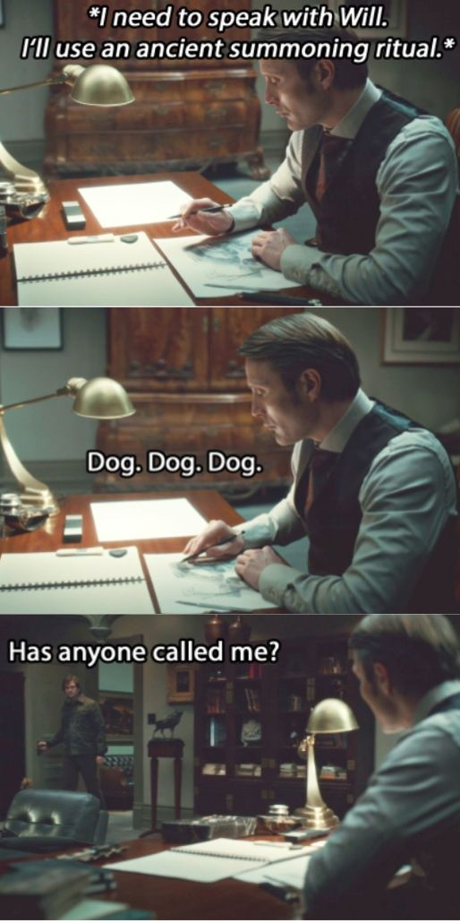 Oh Hannibal.<<Stop fucking around--where's the dog?