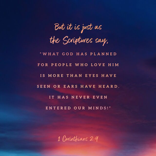 """""""But as it is written: """"Eye has not seen, nor ear heard, Nor have entered into the heart of man The things which God has prepared for those who love Him."""" I Corinthians 2.9 NKJV"""