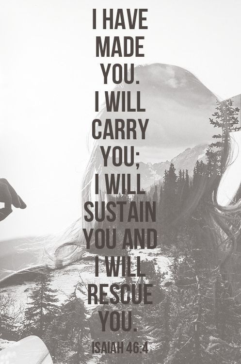 Isaiah 46:4.  I have made you.  I will carry you; I will sustain you and I will rescue you.