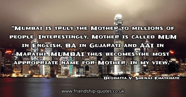 Mumbai is truly the Mother to millions of people. Interestingly, Mother is called MUM in English, BA in Gujarati and AAI in Marathi. MUMBAI thus becomes the most appropriate name for Mother, in my view.. Image from www.friendship-quotes.co.uk