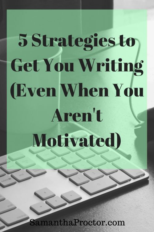 5 Strategies that will Get You Writing (Even When You Aren't Motivated) - Samantha Proctor