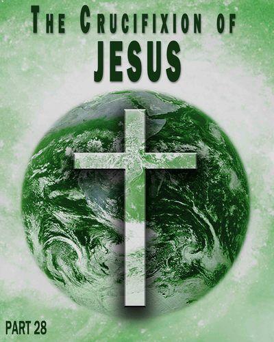 The Crucifixion of Jesus - Part 28