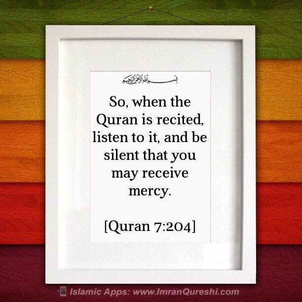 * In the name of #Allah, the Most Gracious, the Most Merciful   So, when the Quran is recited, listen to it, and be silent that you may receive mercy.  اور جب قرآن پڑھا جائے تو توجہ سے سنا کرو اور خاموش رہا کرو تاکہ تم پر رحم کیا جائے  Dan apabila dibacakan Al Quran, maka dengarkanlah baik-baik, dan perhatikanlah dengan tenang agar kamu mendapat rahmat.  [#Quran 7:204]     .   Islamic Mobile Apps: http://ImranQureshi.com/app_category/islamic-mobile-apps/  #islam #muslim #muslimah