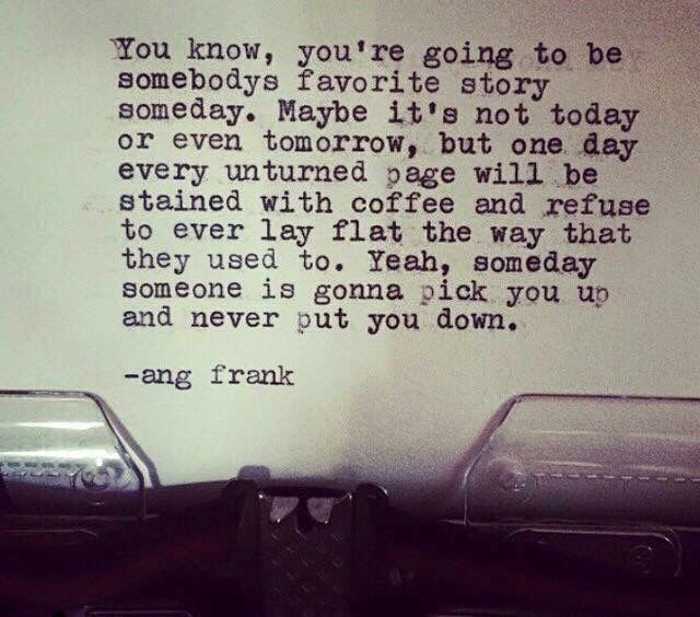 You know, You're going to be somebody's favorite story someday. Maybe it's not today or even tomorrow, but one day every unturned page will be stained with coffee and refuse to ever lay flat the way that they used to. ...yeah, someday someone is gonna pick You up and never put You down. ~ ang frank