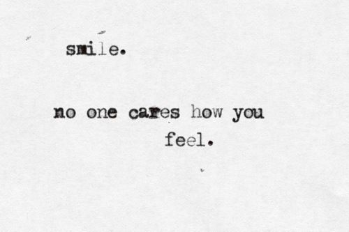 smile. no one cares how you feel.