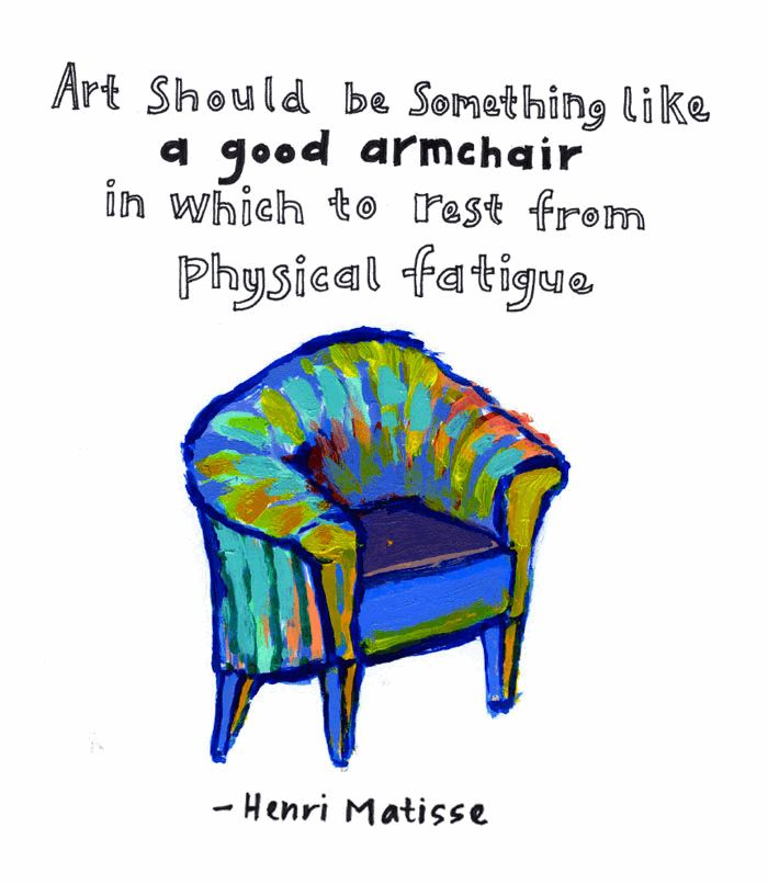 """""""Art should be something like a good armchair in which to rest from physical fatigue."""" - Henri Matisse"""