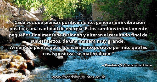 Cada vez que piensas positivamente, generas una vibración positiva, una cantidad de energía. Estos cambios infinitamente pequeños finalmente se fusionan y alteran el resultado final de sus esfuerzos, de una manera muy grande.   A menudo pienso que el pensamiento positivo permite que las cosas positivas se materialicen.. Image from www.friendship-quotes.co.uk