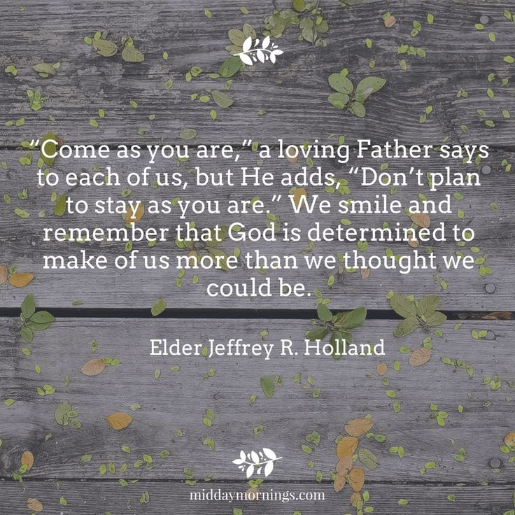 """""""Come as you are,"""" a loving Father says to each of us, but He adds, """"Don't plan to stay as you are."""" We smile and remember that God is determined to make of us more than we thought we could be. - Elder Holland 