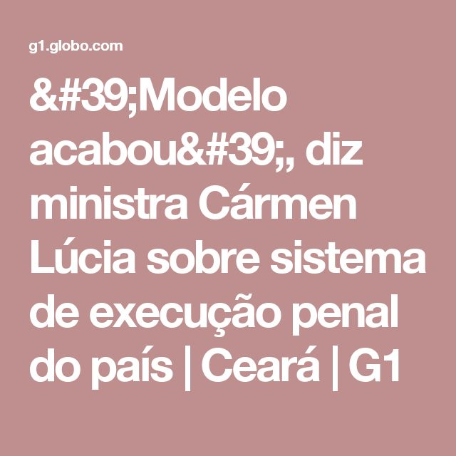 'Modelo acabou', diz ministra Cármen Lúcia sobre sistema de execução penal do país | Ceará | G1