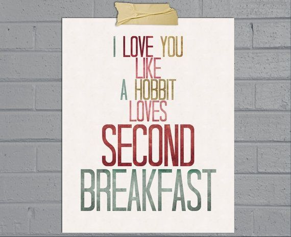 I loved you like a Hobbit loves second breakfast, but now I would rather go hungry for life. ~ETS