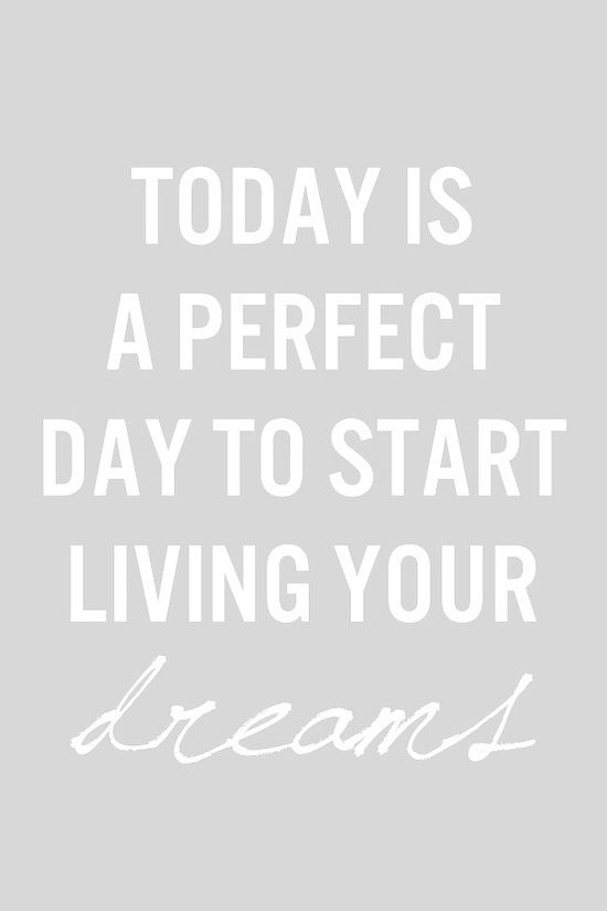 Today Is A Perfect Day To Start Living Your Dreams - Inspirational quotes to motivate and share