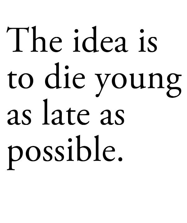 Die young as late as possible.