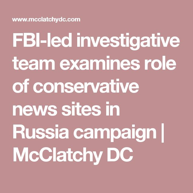 FBI-led investigative team examines role of conservative news sites in Russia campaign | McClatchy DC