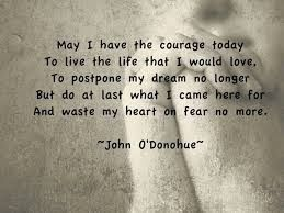 WOW...so perfect for me today...May I have the courage today to live the life that I would love. To postpone my dream no longer but do at least what I came here for and waste my heart on fear no more.