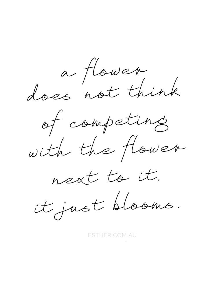 a flower does not think of competing with the flower next to it - it just blooms