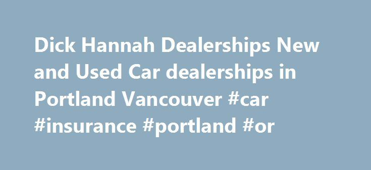 Dick Hannah Dealerships New and Used Car dealerships in Portland Vancouver #car #insurance #portland #or http://donate.nef2.com/dick-hannah-dealerships-new-and-used-car-dealerships-in-portland-vancouver-car-insurance-portland-or/  # Dick Hannah car dealerships in Portland Oregon Car dealerships in Portland Oregon New and used Portland car dealerships Welcome to Dick Hannah Dealerships winner of the 2012 national Dealer of the Year award as selected by F I Showroom magazine from a pool of…