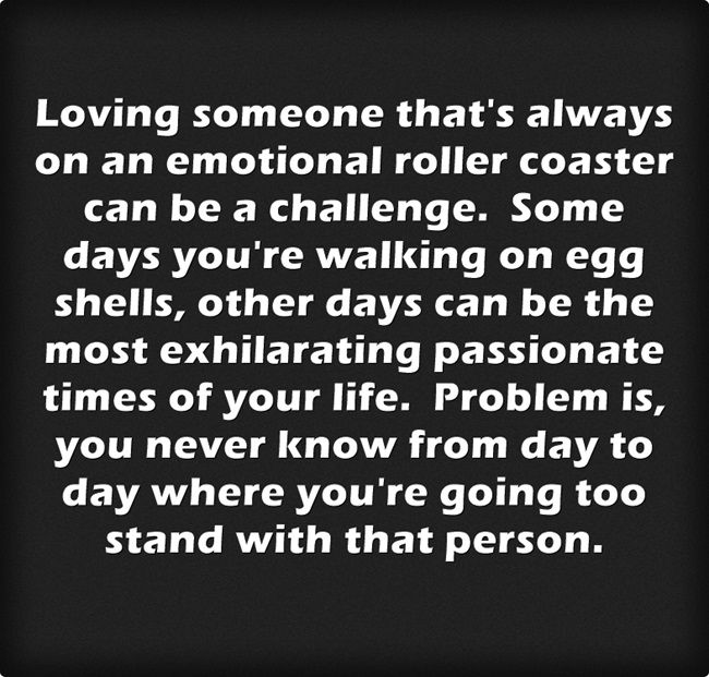 Loving someone that's always on an emotional roller coaster can be a challenge. Some days you're walking on egg shells, other days can be the most exhilarating passionate times of your life. Problem is, you never know from day to day where you're going too stand with that person.