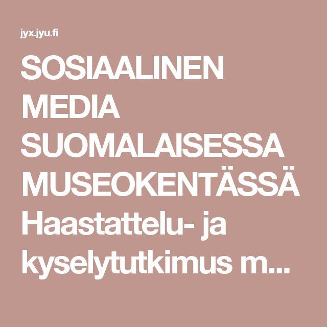 SOSIAALINEN MEDIA SUOMALAISESSA MUSEOKENTÄSSÄ Haastattelu- ja kyselytutkimus museoiden sosiaalisen median valinnoista ja kokemuksista. jyx.jyu.fi