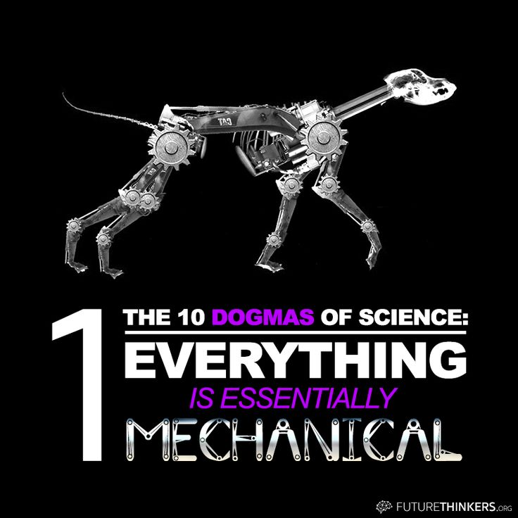 """10 Dogmas of Science. #1: """"Everything is essentially mechanical. Dogs, for example, are complex mechanisms, rather than living organisms with goals of their own. Even people are machines, 'lumbering robots', in Richard Dawkins's vivid phrase, with brains that are like genetically programmed computers."""""""