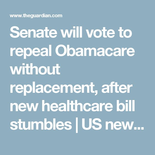 Senate will vote to repeal Obamacare without replacement, after new healthcare bill stumbles   US news   The Guardian