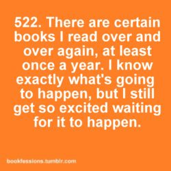 There are certain books I read over and over again, at least once a year. I know exactly what's going to happen, but I still get so excited waiting for it to happen
