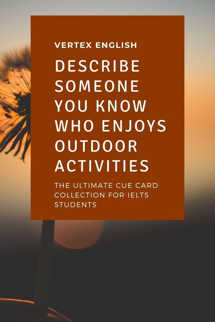 Describe Someone You Know Who Enjoys Outdoor Activities Ielts Cue Card Vertex English Cue Cards Outdoor Activities Activities